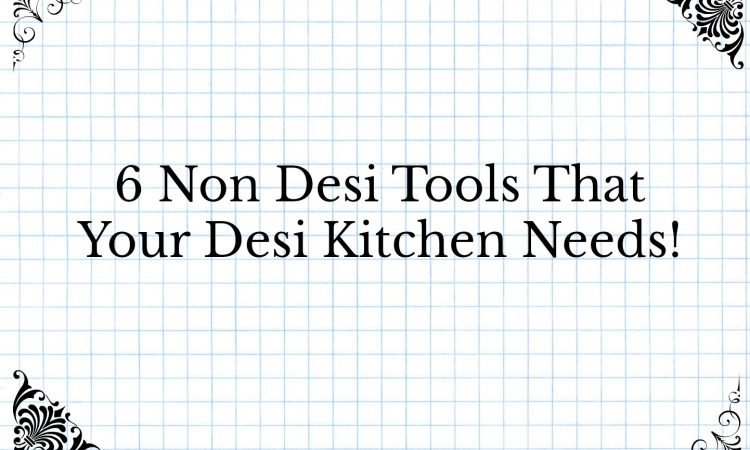 6 Non Desi Tools Your Desi Kitchen Needs