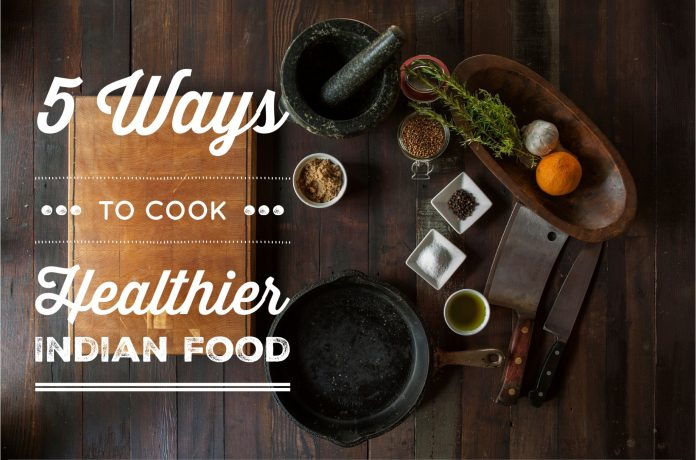 5 Ways To Cook Healthier Indian Food #Indianfood #cookinghealthy #healthyeating #indiancooking #indianfood